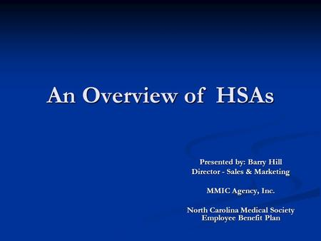 An Overview of HSAs Presented by: Barry Hill Director - Sales & Marketing MMIC Agency, Inc. North Carolina Medical Society Employee Benefit Plan.