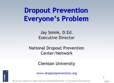 Jay Smink, D.Ed. Executive Director National Dropout Prevention Center/Network Clemson University www.dropoutprevention.org 1 WASA 1.