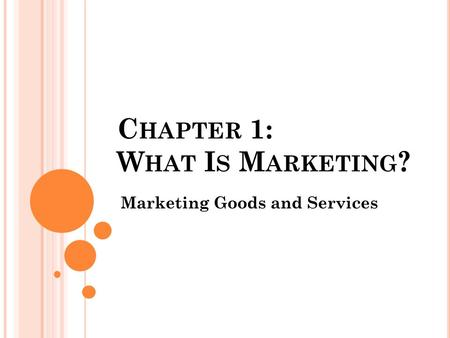 C HAPTER 1: W HAT I S M ARKETING ? Marketing Goods and Services.