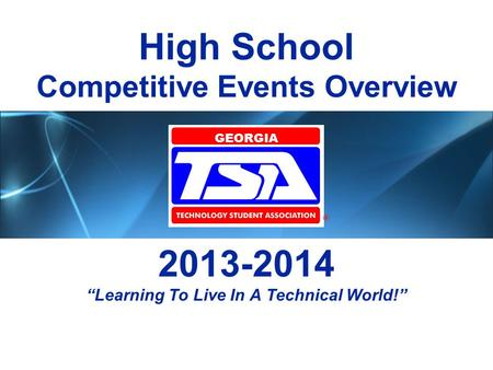 "High School Competitive Events Overview 2013-2014 ""Learning To Live In A Technical World!"" GEORGIA."