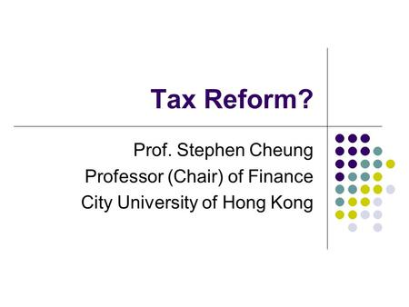 Tax Reform? Prof. Stephen Cheung Professor (Chair) of Finance City University of Hong Kong.