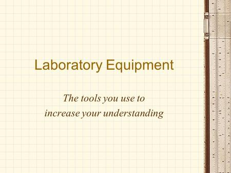 Laboratory Equipment The tools you use to increase your understanding.