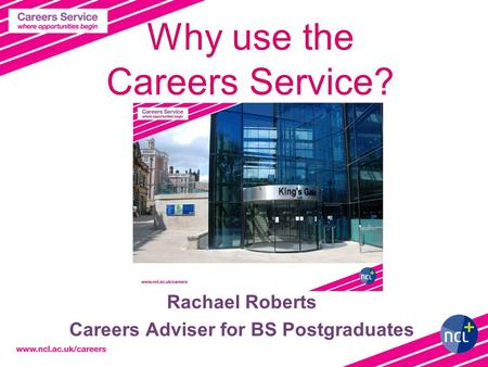Why use the Careers Service? Rachael Roberts Careers Adviser for BS Postgraduates.