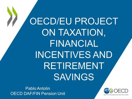OECD/EU PROJECT ON TAXATION, FINANCIAL INCENTIVES AND RETIREMENT SAVINGS Pablo Antolin OECD DAF/FIN Pension Unit.