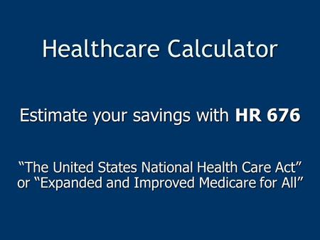"Healthcare Calculator Estimate your savings with HR 676 ""The United States National Health Care Act"" or ""Expanded and Improved Medicare for All"""