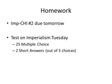Homework Imp-CHI #2 due tomorrow Test on Imperialism Tuesday – 25 Multiple Choice – 2 Short Answers (out of 3 choices)