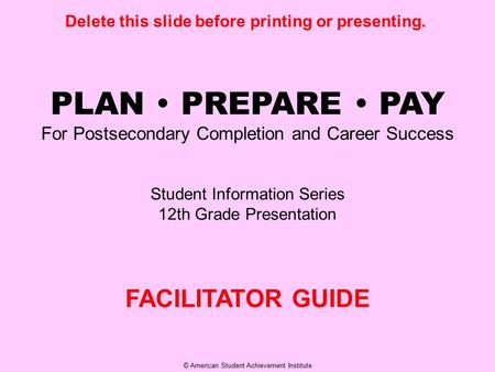 © American Student Achievement Institute PLAN  PREPARE  PAY For Postsecondary Completion and Career Success Student Information Series 12th Grade Presentation.