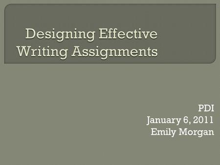 PDI January 6, 2011 Emily Morgan.  Writing and Discussion: Why do we assign writing?  A.D.D.I.E  Assignment Writing Workshop  Writing Resources Please.