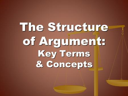 The Structure of Argument: Key Terms & Concepts. What is Argument? What is Argument?