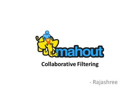 Collaborative Filtering - Rajashree. Apache Mahout In 2008 as a subproject of Apache's Lucene project Mahout absorbed the Taste open source collaborative.