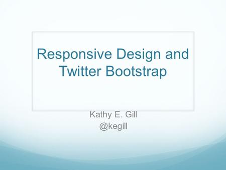 Kathy E. Responsive Design and Twitter Bootstrap.