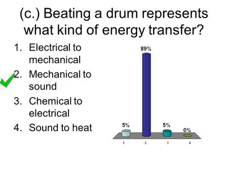 (c.) Beating a drum represents what kind of energy transfer? 1.Electrical to mechanical 2.Mechanical to sound 3.Chemical to electrical 4.Sound to heat.