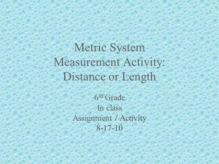 Metric System Measurement Activity: Distance or Length 6 th Grade In class Assignment / Activity 8-17-10.