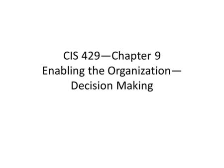 CIS 429—Chapter 9 Enabling the Organization— Decision Making.