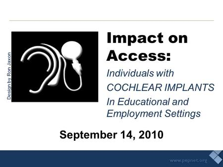 Impact on Access: Individuals with COCHLEAR IMPLANTS In Educational and Employment Settings September 14, 2010 Design by Ron Jaxon.
