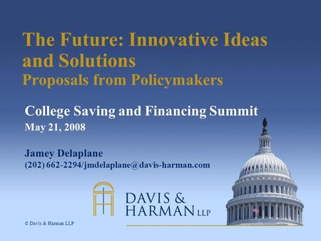 © Davis & Harman LLP The Future: Innovative Ideas and Solutions Proposals from Policymakers College Saving and Financing Summit May 21, 2008 Jamey Delaplane.