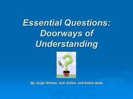 Essential Questions: Doorways of Understanding By Jorge Hirmas, Sati Aviles, and Salwa Hoss.