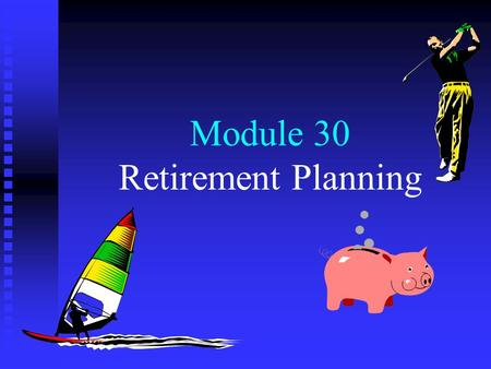 Module 30 Retirement Planning. Menu The need for retirement planning Tax deferral and retirement planning Qualification of pension plans Other retirement.