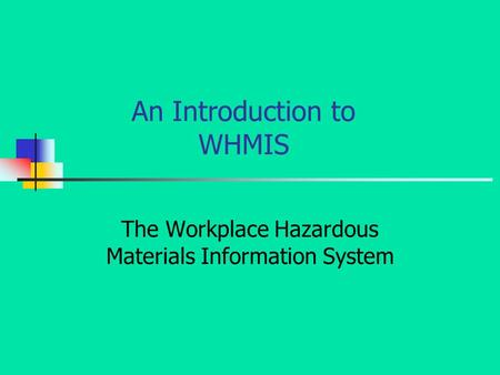 An Introduction to WHMIS The Workplace Hazardous Materials Information System.