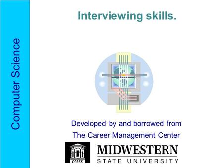 Computer Science Interviewing skills. Developed by and borrowed from The Career Management Center.