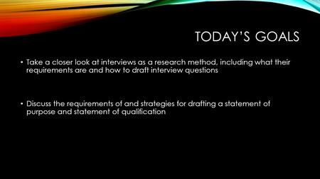 Today's Goals Take a closer look at interviews as a research method, including what their requirements are and how to draft interview questions Discuss.