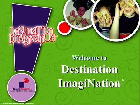 Welcome to Destination ImagiNation ® ® TM © 2003 Massachusetts Destination ImagiNation. All rights reserved.