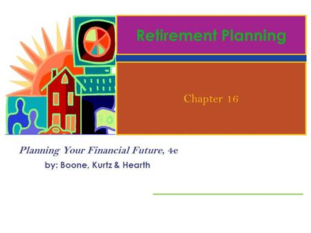 Planning Your Financial Future, 4e by: Boone, Kurtz & Hearth Retirement Planning Chapter 16.
