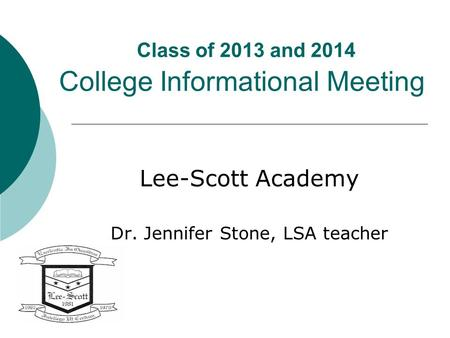 Class of 2013 and 2014 College Informational Meeting Lee-Scott Academy Dr. Jennifer Stone, LSA teacher.