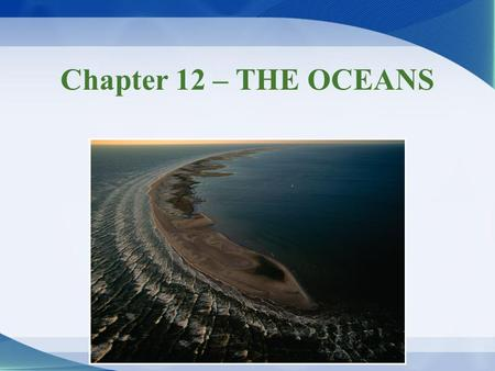 Chapter 12 – THE OCEANS. The Oceans Ocean basins –No geologic record of time before water –Origin of water on Earth is debated 1 st proposal = water originated.