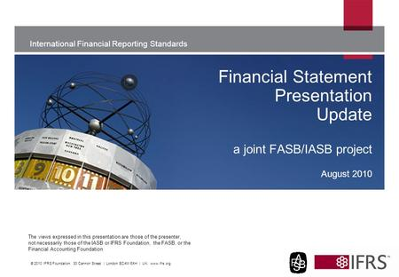 The views expressed in this presentation are those of the presenter, not necessarily those of the IASB or IFRS Foundation, the FASB, or the Financial Accounting.