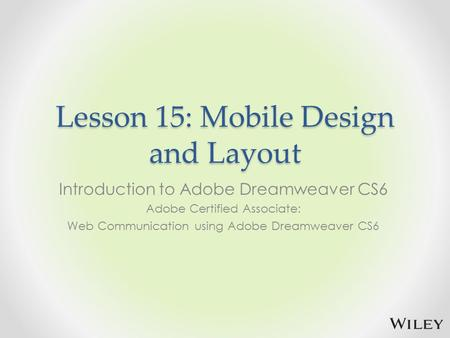 Lesson 15: Mobile Design and Layout Introduction to Adobe Dreamweaver CS6 Adobe Certified Associate: Web Communication using Adobe Dreamweaver CS6.