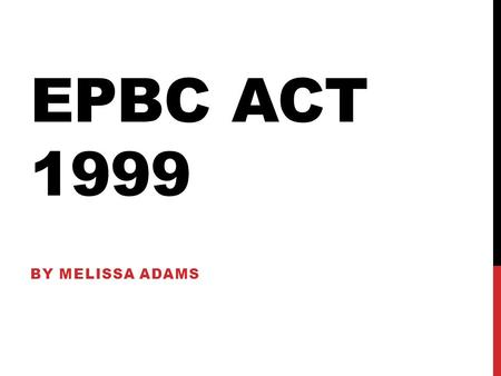 EPBC ACT 1999 By melissa adams.