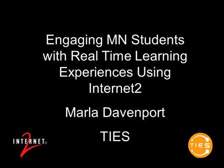 Engaging MN Students with Real Time Learning Experiences Using Internet2 Marla Davenport TIES.