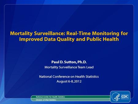 Mortality Surveillance: Real-Time Monitoring for Improved Data Quality and Public Health Paul D. Sutton, Ph.D. Mortality Surveillance Team Lead National.