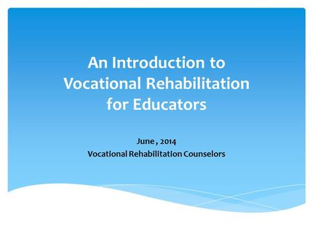 An Introduction to Vocational Rehabilitation for Educators June, 2014 Vocational Rehabilitation Counselors.