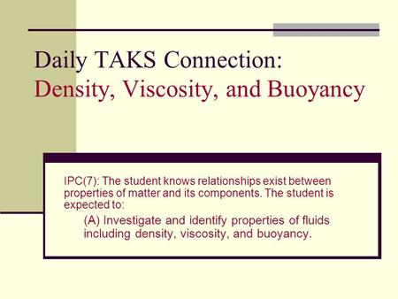 Daily TAKS Connection: Density, Viscosity, and Buoyancy IPC(7): The student knows relationships exist between properties of matter and its components.