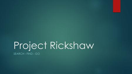 Project Rickshaw SEARCH - FIND - GO. Project Rickshaw TEAM MEMBERS KEVIN AUGUSTINO – MATT FOX – DAVID MOORE SPONSORS KARASU TECHNOLOGIES - ERIK PAUL -