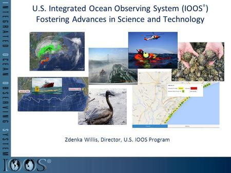 U.S. Integrated Ocean Observing System (IOOS ® ) Fostering Advances in Science and Technology Zdenka Willis, Director, U.S. IOOS Program.
