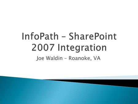 Joe Waldin – Roanoke, VA.  InfoPath Fundamentals ◦ What is InfoPath – Brief History ◦ What are Forms Services ◦ Controls ◦ Set-up ◦ Working with Data.