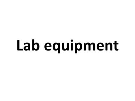 Lab equipment. Objectives Describe Draw List the uses of each item of lab equipment.