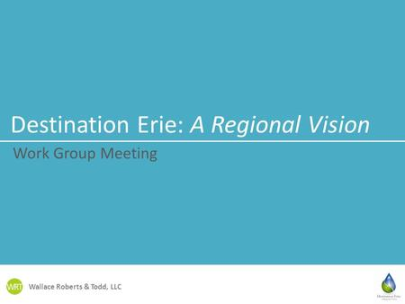Wallace Roberts & Todd, LLC Destination Erie: A Regional Vision Work Group Meeting.