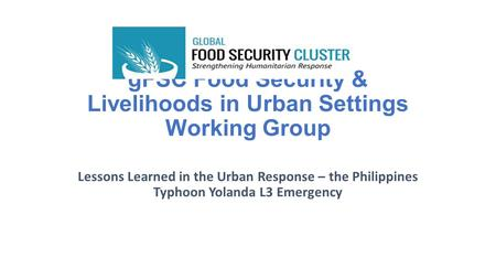 GFSC Food Security & Livelihoods in Urban Settings Working Group Lessons Learned in the Urban Response – the Philippines Typhoon Yolanda L3 Emergency.