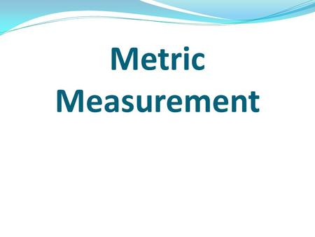 Metric Measurement. Measuring Distance The basic metric unit for distance is meters (m) Centimeters (cm) or millimeters (mm) are best for measuring very.