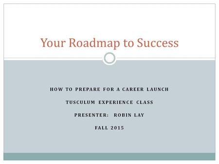 HOW TO PREPARE FOR A CAREER LAUNCH TUSCULUM EXPERIENCE CLASS PRESENTER: ROBIN LAY FALL 2015 Your Roadmap to Success.