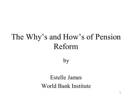 1 The Why's and How's of Pension Reform by Estelle James World Bank Institute.