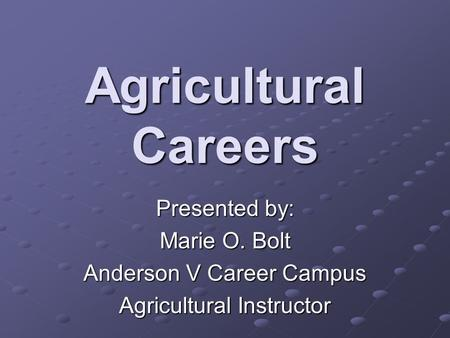 Agricultural Careers Presented by: Marie O. Bolt Anderson V Career Campus Agricultural Instructor.