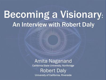 Becoming a Visionary : An Interview with Robert Daly Amita Naganand California State University, Northridge Robert Daly University of California, Riverside.