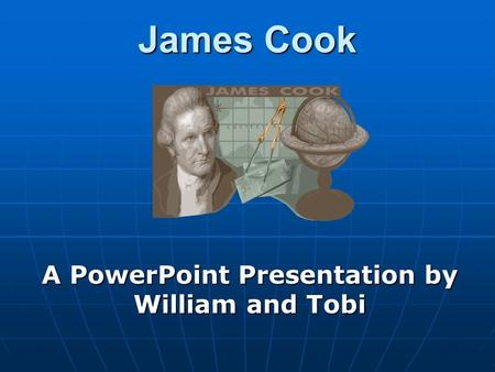 James Cook A PowerPoint Presentation by William and Tobi.