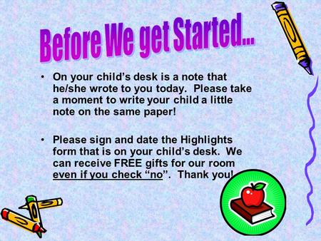 On your child's desk is a note that he/she wrote to you today. Please take a moment to write your child a little note on the same paper! Please sign and.
