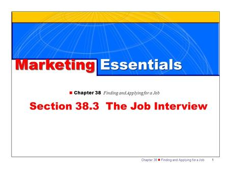 Chapter 38 Finding and Applying for a Job 1 Marketing Essentials Chapter 38 Finding and Applying for a Job Section 38.3 The Job Interview.